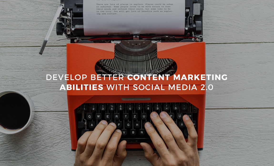 Develop Better Content Marketing Abilities with Social Media 2.0