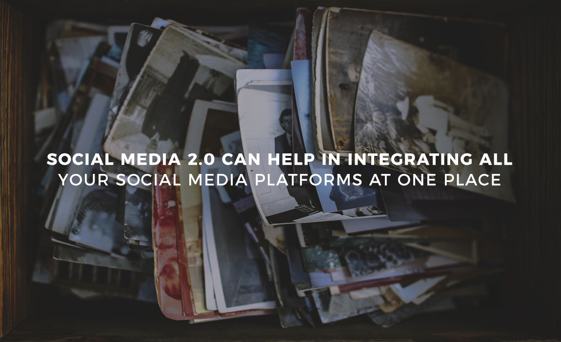 Social Media 2.0 can Help in Integrating all Your Social Media Platforms at One Place